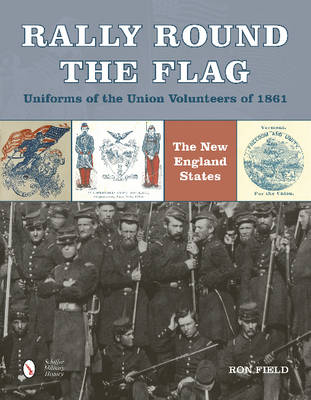 Rally Round the Flag - Uniforms of the Union Volunteers of 1861 by Ron Field