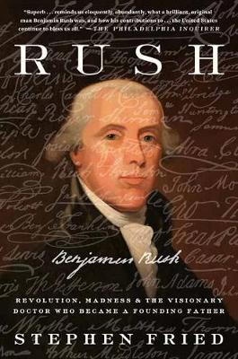 Rush: Revolution, Madness, and Benjamin Rush, and the Visionary Doctor Who Became a Founding Father by Stephen Fried
