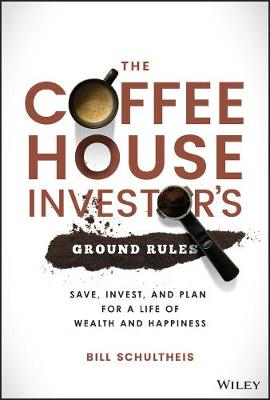 The Coffeehouse Investor's Ground Rules: Save, Invest, and Plan for a Life of Wealth and Happiness by Bill Schultheis