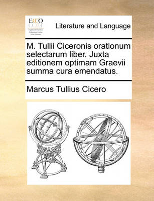 M. Tullii Ciceronis Orationum Selectarum Liber. Juxta Editionem Optimam Graevii Summa Cura Emendatus. by Marcus Tullius Cicero