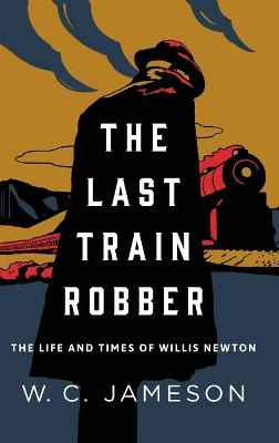 The Last Train Robber: The Life and Times of Willis Newton book