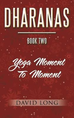 Dharanas Book Two: Yoga Moment to Moment by David Long