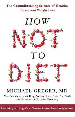 How Not To Diet: The Groundbreaking Science of Healthy, Permanent Weight Loss book