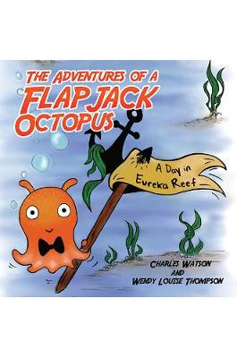 The Adventures of a Flapjack Octopus: A Day in Eureka Reef by Charles Watson Wendy Louise Thompson