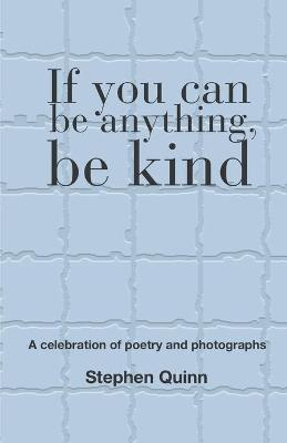 If You Can Be Anything, Be Kind by Stephen Quinn