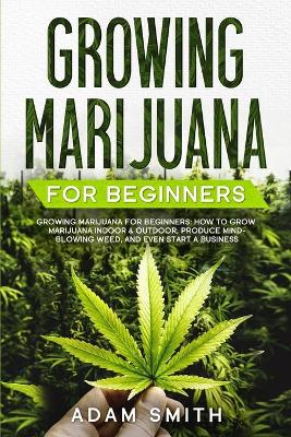 Growing Marijuana For Beginners: How to Grow Marijuana Indoor & Outdoor, Produce Mind-Blowing Weed, and even Start a Business by Adam Smith