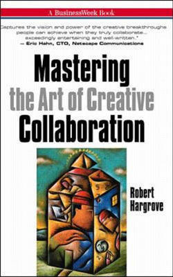 Mastering the Art of Creative Collaboration by Robert Hargrove