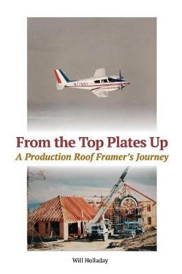 From the Top Plates Up: A Production Roof Framer's Journey by Will Holladay
