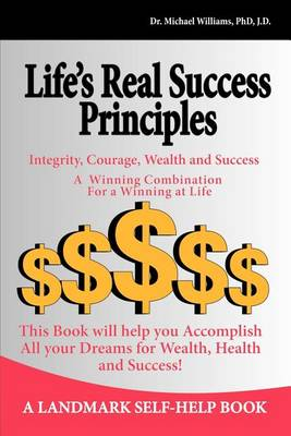 Life's Real Success Principles -Integrity,Courage, Wealth and Success by Dr. Michael J. Williams