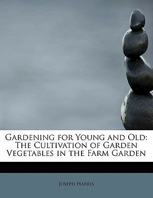 Gardening for Young and Old: The Cultivation of Garden Vegetables in the Farm Garden by Joseph Harris