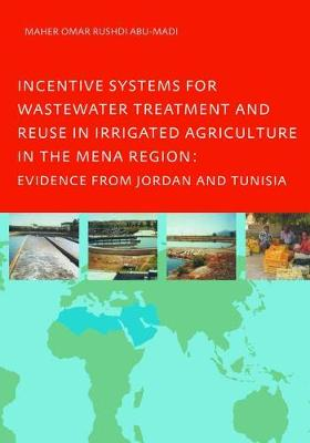 Incentive Systems for Wastewater Treatment and Reuse in Irrigated Agriculture in the MENA Region, Evidence from Jordan and Tunisia by Maher Omar Rushdi Abu-Madi