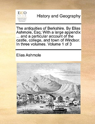 The Antiquities of Berkshire. by Elias Ashmole, Esq; With a Large Appendix ... and a Particular Account of the Castle, College, and Town of Windsor. in Three Volumes. Volume 1 of 3 by Elias Ashmole