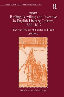 Railing, Reviling, and Invective in English Literary Culture, 1588-1617: The Anti-Poetics of Theater and Print by Maria Teresa Micaela Prendergast