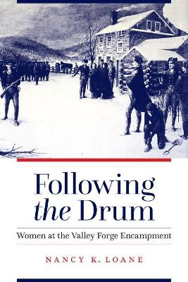 Following the Drum: Women at the Valley Forge Encampment by Nancy K Loane