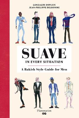 Suave in Every Situation: A Rakish Style Guide for Men by Jean-Philippe Delhomme