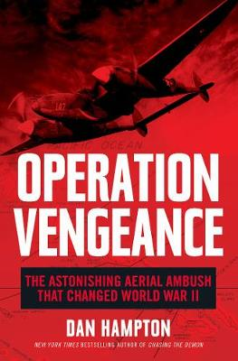 Operation Vengeance: The Astonishing Aerial Ambush That Changed World War II by Dan Hampton