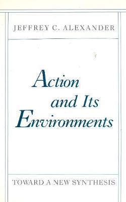 Action and Its Environments by Jeffrey C. Alexander