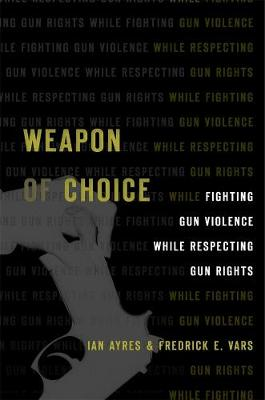 Weapon of Choice: Fighting Gun Violence While Respecting Gun Rights by Ian Ayres