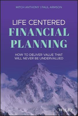 Life Centered Financial Planning: How to Deliver Value That Will Never Be Undervalued by Mitch Anthony