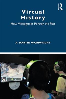 Virtual History: How Videogames Portray the Past by A. Martin Wainwright