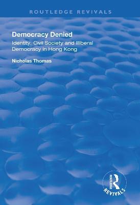 Democracy Denied: Identity, Civil Society and Illiberal Democracy in Hong Kong by Nicholas Thomas