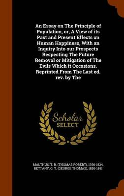 An Essay on the Principle of Population, Or, a View of Its Past and Present Effects on Human Happiness, with an Inquiry Into Our Prospects Respecting the Future Removal or Mitigation of the Evils Which It Occasions. Reprinted from the Last Ed. REV. by the by T R 1766-1834 Malthus