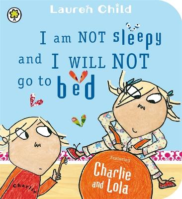 Charlie and Lola: I Am Not Sleepy and I Will Not Go to Bed: Board Book by Lauren Child