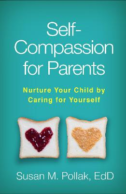 Self-Compassion for Parents: Nurture Your Child by Caring for Yourself by Susan M. Pollak