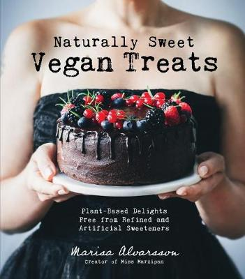 Naturally Sweet Vegan Treats: Plant-Based Delights Free from Refined and Artificial Sweeteners by Marisa Alvarsson
