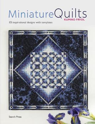 Miniature Quilts: 15 Inspirational Designs with Templates by Kumiko Frydl