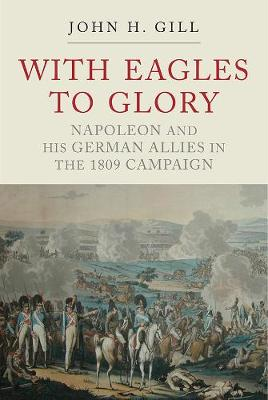 With Eagles to Glory: Napoleon and his German Allies in the 1809 Campaign by John H. Gill