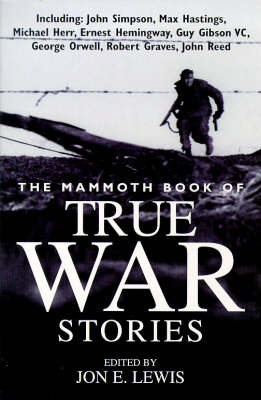 The Mammoth Book of True War Stories: Gripping Tales of Real-life Horror and Heroism from the History of Human Conflict by Jon E Lewis