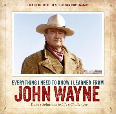 Everything I Need to Know I Learned from John Wayne: Duke's Solutions to Life's Challenges by Editors of the Official John Wayne Magazine
