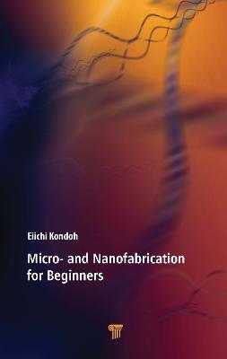 Micro- and Nanofabrication for Beginners by Eiichi Kondoh