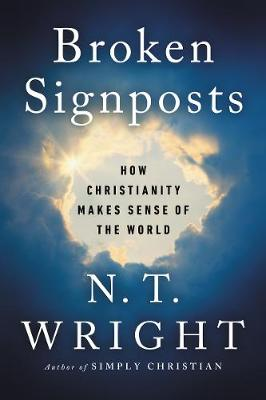 Broken Signposts: How Christianity Makes Sense of the World by N. T. Wright