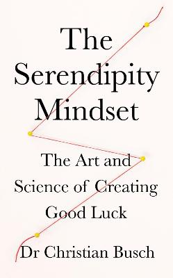 The Serendipity Mindset: The Art and Science of Creating Good Luck book