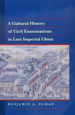 Cultural History of Civil Examinations in Late Imperial China by Benjamin A. Elman