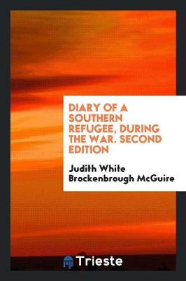 Diary of a Southern Refugee, During the War. Second Edition by Judith White Brockenbrough McGuire
