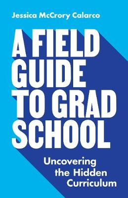 A Field Guide to Grad School: Uncovering the Hidden Curriculum by Jessica McCrory Calarco