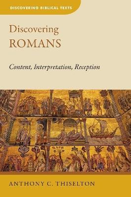 Discovering Romans: Content, Interpretation, Reception by Anthony C Thiselton