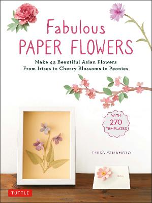 Fabulous Paper Flowers: Make 43 Beautiful Asian Flowers - From Irises to Cherry Blossoms to Peonies (with 270 Tracing Templates) book