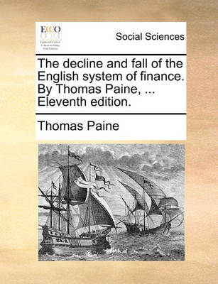 The Decline and Fall of the English System of Finance. by Thomas Paine, ... Eleventh Edition by Thomas Paine