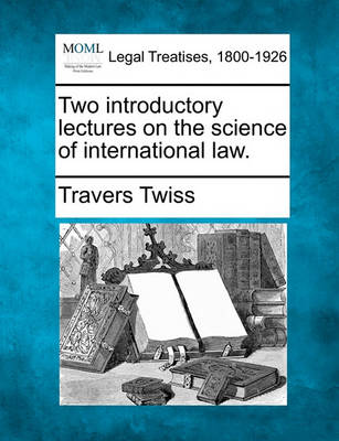 Two Introductory Lectures on the Science of International Law. by Travers Twiss