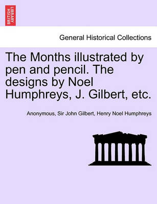 The Months Illustrated by Pen and Pencil. the Designs by Noel Humphreys, J. Gilbert, Etc. by Anonymous