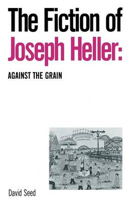 The Fiction of Joseph Heller: Against the Grain by David Seed