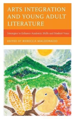Arts Integration and Young Adult Literature: Strategies to Enhance Academic Skills and Student Voice book