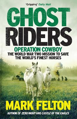 Ghost Riders: Operation Cowboy, the World War Two Mission to Save the World's Finest Horses by Mark Felton