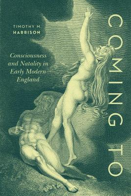 Coming To: Consciousness and Natality in Early Modern England by Professor Timothy M. Harrison