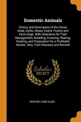 Domestic Animals: History and Description of the Horse, Mule, Cattle, Sheep, Swine, Poultry and Farm Dogs. with Directions for Their Management, Breeding, Crossing, Rearing, Feeding, and Preparation for a Profitable Market. Also, Their Diseases and Remedi by Richard Lamb Allen