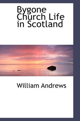 Bygone Church Life in Scotland by William Andrews